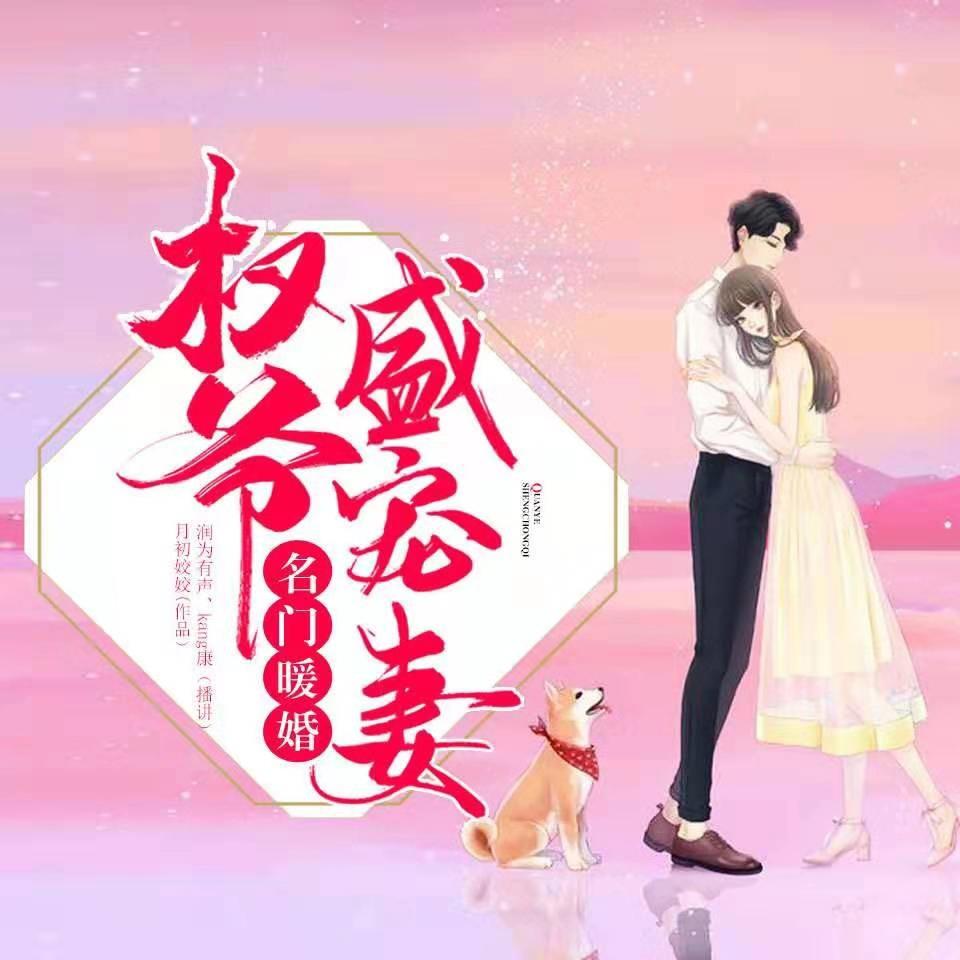 《名门暖婚:权爷盛宠妻》有声小说润为有声九星&康KANG男女双播