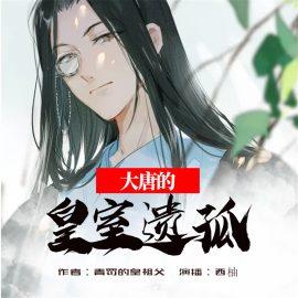《大唐的皇室遗孤》有声小说飞卢听书西柚男女双播
